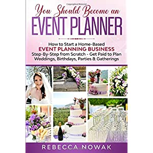 You Should Become an EVENT PLANNER: How to Start a Home-Based Event Planning Business Step-By-Step from Scratch - Get Paid to Plan Weddings, Birthdays, Parties & Gatherings