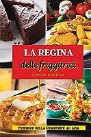 LA REGINA DELLE FRIGGITRICI (Air Fryer Cookbook ITALIAN VERSION): Friggi Senza Olio Per Tenere Sotto Controllo Peso E Salute