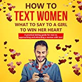 How to Text Women: What to Say to a Girl to Win Her Heart: A Practical Dating Guide for Men to Approaching and Attracting a Woman with Text