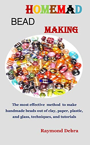HOMEMADE BEAD MAKING: The most effective method to make handmade beads out of clay, paper, plastic, and glass, techniques, and tutorials (English Edition)