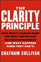 The Clarity Principle: How Great Leaders Make the Most Important Decision in Business (and What Happens When They Don't) by Chatham Sullivan(2013-05-13)