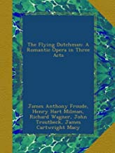 The Flying Dutchman: A Romantic Opera in Three Acts