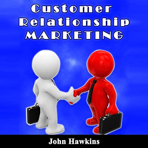 Customer Relationship Marketing: An Introductory Course About Understanding the Management of Customer Relationship and Its Different Types audiobook cover art