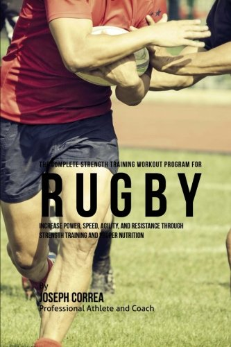 The Complete Strength Training Workout Program for Rugby: Increase power, speed, agility, and resistance through strength training and proper nutrition