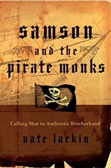 Samson and the Pirate Monks: Calling Men to Authentic Brotherhood by [Nate Larkin]