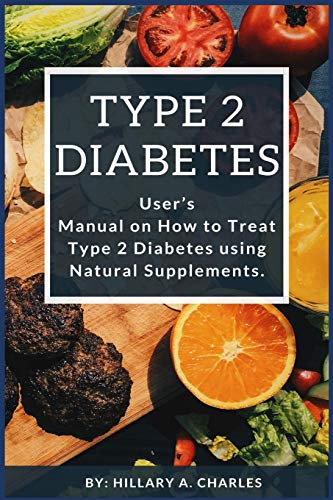 Type 2 Diabetes: User's Manual on How to Treat Type 2 Diabetes using Natural Supplements.