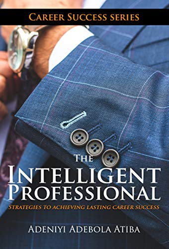 The Intelligent Professional: 11 Strategies to achieving phenomenal success in your career (English Edition)
