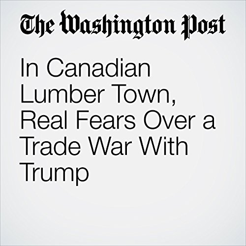 In Canadian Lumber Town, Real Fears Over a Trade War With Trump copertina