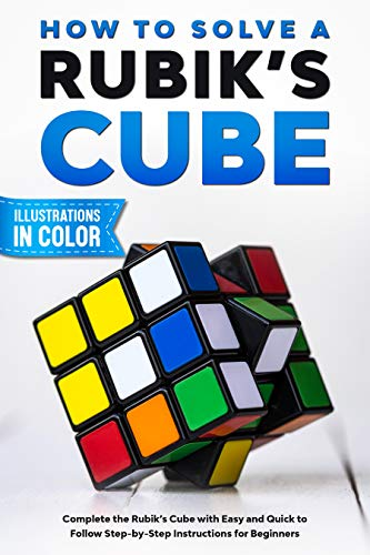 How To Solve A Rubik's Cube: Complete the Rubik's Cube with Easy and Quick to Follow Step-by-Step...
