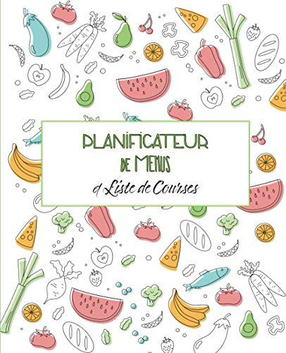 Planificateur De Menus et Liste de Courses: Repas Hebdomadaire • Journal • Carnet de Bord • Agenda • Suivi Alimentaire Journalier sur 52 Semaines.