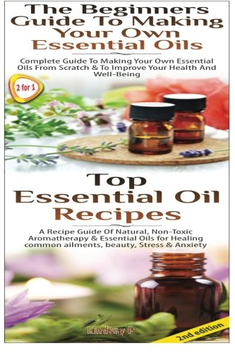 Top Essential Oil Recipes & The Beginners Guide To Making Your Own Essential Oils (Essential Oils Box Set) (Volume 17)