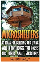Microshelters: 30 Ideas For Building and Living Well In Tiny Houses, Tree Houses and Other Small Structures: (Tiny House Living, Tiny House Plans, Tiny house design, Floor Plans )