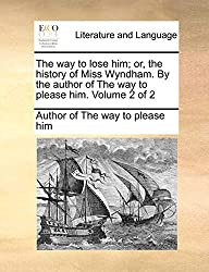 The way to lose him; or, the history of Miss Wyndham. By the author of The way to please him.  Volume 2 of 2
