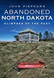 Abandoned North Dakota: Glimpses of the Past (America Through Time)