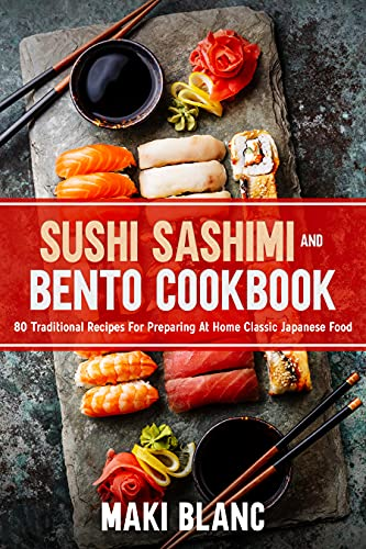 Sushi Sashimi And Bento Cookbook: 80 Traditional Recipes For Preparing At Home Classic Japanese Food
