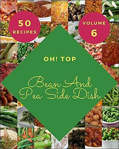 Oh! Top 50 Bean And Pea Side Dish Recipes Volume 6: Bean And Pea Side Dish Cookbook - The Magic to Create Incredible Flavor! (English Edition)