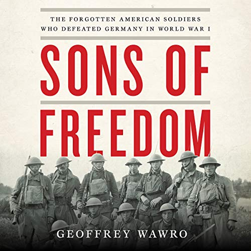 Sons of Freedom     The Forgotten American Soldiers Who Defeated Germany in World War I              By:                                                                                                                                 Geoffrey Wawro                               Narrated by:                                                                                                                                 Geoffrey Wawro                      Length: 20 hrs and 19 mins     18 ratings     Overall 4.3