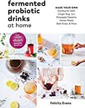 Fermented Probiotic Drinks at Home: Make Your Own Kombucha, Kefir, Ginger Bug, Jun, Pineapple Tepache, Honey Mead, Beet Kvass, and More