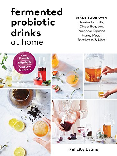 FERMENTED PROBIOTIC DRINKS AT: Make Your Own Kombucha, Kefir, Ginger Bug, Jun, Pineapple Tepache, Honey Mead, Beet Kvass, and More