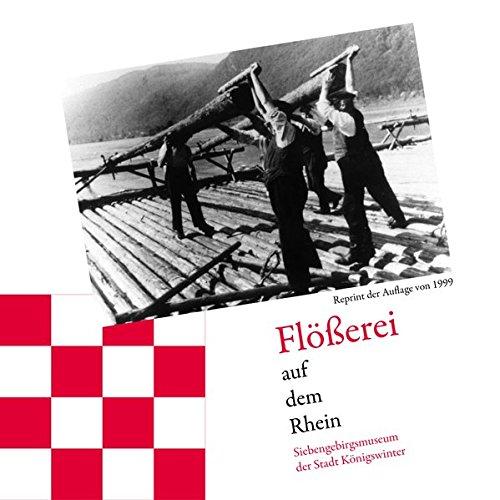 Flößerei auf dem Rhein: Begleitbuch zur Ausstellung des Siebengebirgsmuseums der Stadt Königswinter