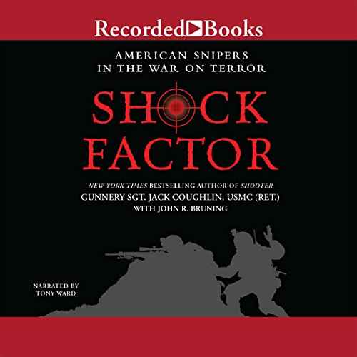 Shock Factor     American Snipers in the War on Terror              By:                                                                                                                                 Gunnery Sgt. Jack Coughlin USMC (Ret.),                                                                                        John R. Bruning                               Narrated by:                                                                                                                                 Tony Ward                      Length: 11 hrs and 25 mins     153 ratings     Overall 4.4