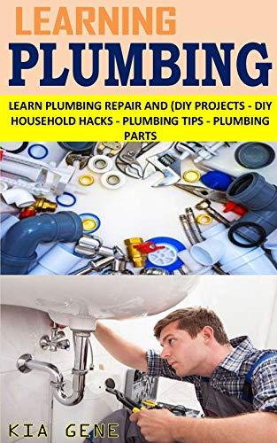 LEARNING PLUMBING: LEARN PLUMBING REPAIR AND (DIY PROJECTS - DIY HOUSEHOLD HACKS - PLUMBING TIPS - PLUMBING PARTS (English Edition)