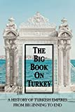 The Big Book On Turkey: A History Of Turkish Empires From Beginning To End: Books On Turkish History