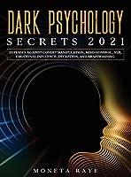 Dark Psychology Secrets 2021: Defenses Against Covert Manipulation, Mind Control, NLP, Emotional Influence, Deception, and Brainwashing