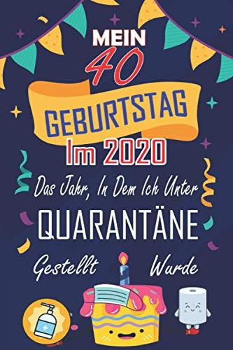 Mein 40. Geburtstag Im 2020, Das Jahr, In Dem Ich Unter Quarantäne Gestellt Wurde: 40 Jahre geburtstag,Geschenk für Männer und Frauen, einzigartiges ... geburtstag 40 jahre, Notizbuch A5.