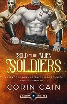 Sold to the Alien Soldiers: A Curvy Girl Alien Reverse Harem Romance (Rogue Aurelians Book 3) by [Corin Cain]