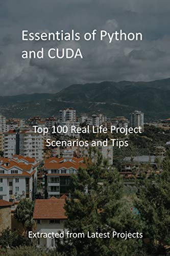 Essentials of Python and CUDA: Top 100 Real Life Project Scenarios and Tips : Extracted from Latest Projects (English Edition)