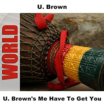 U. Brown's Me Have To Get You