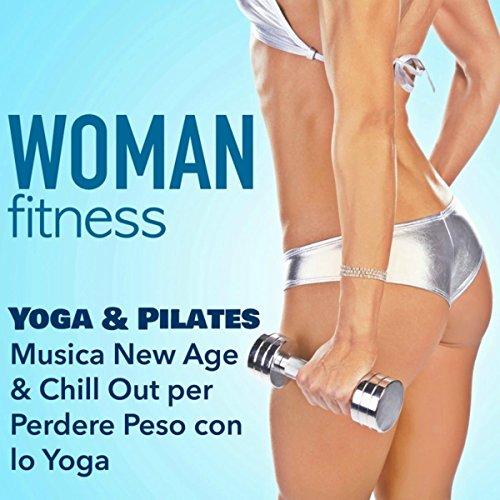 Woman Fitness - Lezione di Yoga e Pilates: Musica New Age & Chill Out per Perdere Peso con lo Yoga & Rimettersi in Forma