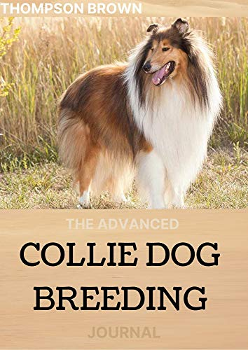 THE ADVANCED COLLIE DOG BREEDING JOURNAL: Your Perfect Guide From Puppy To Senior Dog (English Edition)