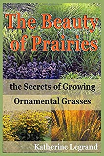 The Beauty of Prairies: the Secrets of Growing Ornamental Gr: How to create a natural garden in the wild style of prairies
