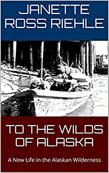 TO THE WILDS OF ALASKA  A New Life in the Alaskan Wilderness  Growing Up Wild Book 1