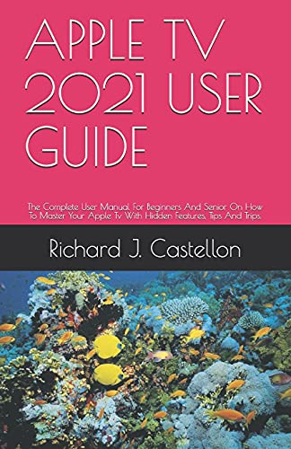 APPLE TV 2021 USER GUIDE: The Complete User Manual For Beginners And Senior On How To Master Your Apple Tv With Hidden Features, Tips And Trips.