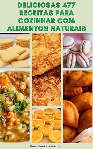Deliciosas 477 Receitas Para Cozinhar Com Alimentos Naturais : Receitas De Sopas, Saladas, Pão, Feijão, Leguminosas, Grãos Integrais, Massas, Hambúrgueres, Patês, Molhos, Bebidas, Sobremesas