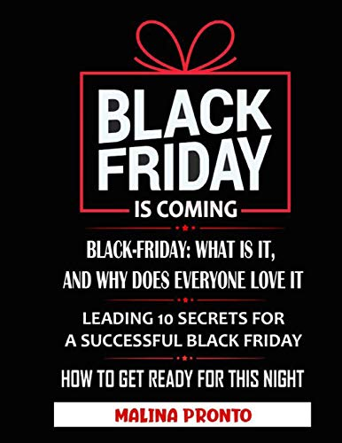 Black Friday: Is Coming: Black-Friday: What Is It, And Why Does Everyone Love It: Leading 10 Secrets For A Successful Black Friday: How To Get Ready For This Night