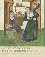 A Day at Home in Early Modern England: Material Culture and Domestic Life, 1500-1700 (Studies in British Art)