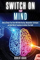 Switch On Your Mind: How to Change Your Brain with Mind Hacking, Manipulation Techniques and Build Mental Toughness to Achieve Your Goals