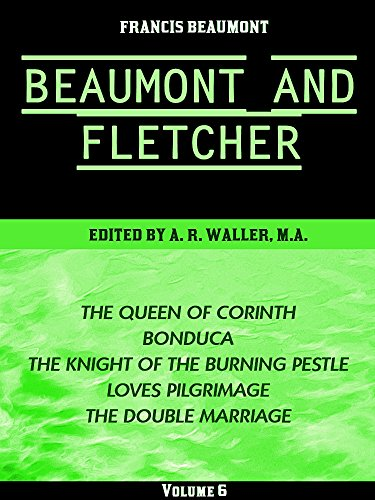 Beaumont & Fletcher's Works Volume 6 (of 10): The Queen of Corinth -- Bonduca -- The Knight of the Burning Pestle -- Loves Pilgrimage -- The Double Marriage ... & Fletcher's Works Series) (English Edition)