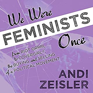 We Were Feminists Once     From Riot Grrrl to CoverGirl®, the Buying and Selling of a Political Movement              By:                                                                                                                                 Andi Zeisler                               Narrated by:                                                                                                                                 Joell A. Jacob                      Length: 10 hrs and 24 mins     97 ratings     Overall 4.7