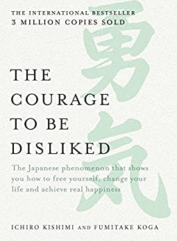 The Courage to be Disliked: The Japanese phenomenon that shows you how to free yourself, change your life and achieve real happiness by [Ichiro Kishimi, Fumitake Koga]