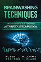 Brainwashing Techniques: A Practical Guide to Learn the Power of Seduction, Dark Psychology and How to Use It in Daily Life. Tips and Tricks to Control People's Mind Using Your Emotional Intelligence. (Mind Control)
