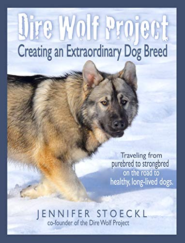 Dire Wolf Project: Creating an Extraordinary Dog Breed: Traveling from purebred to strongbred on the road to heathy, long-lived dogs.