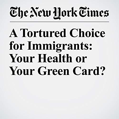 A Tortured Choice for Immigrants: Your Health or Your Green Card? copertina