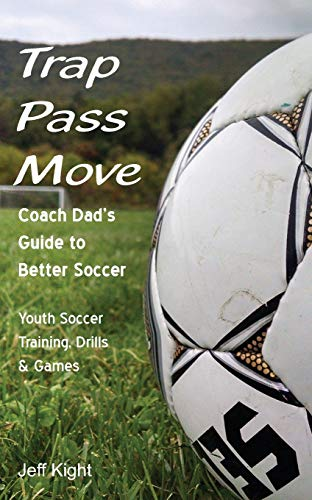 Trap - Pass - Move, Coach Dad\'s Guide to Better Soccer: Youth Soccer Training, Drills & Games (Better Youth Soccer & Futsal Coaching, Band 1)