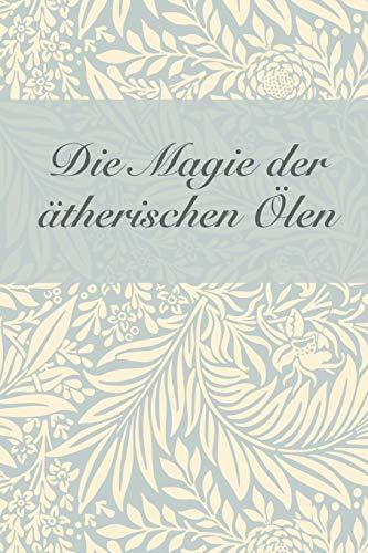 Die Magie der ätherischen Öle: Notizbuch für 50 ätherische Öle und 100 Aromatherapie-Rezepte / Rezeptbuch für ätherische Öle / Hexen-Rezeptbuch (Magische Zutaten, Band 2)