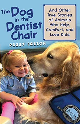 The Dog in the Dentist Chair: And Other True Stories of Animals Who Help, Comfort, and Love Kids (All Creatures)